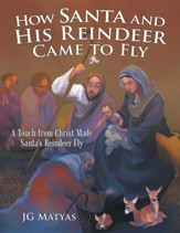 How Santa and His Reindeer Came to Fly: A Touch from Christ Made Santa's Reindeer Fly