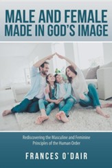 Male and Female Made in God's Image: Rediscovering the Masculine and Feminine Principles of the Human Order