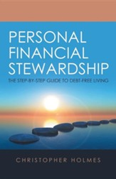 Personal Financial Stewardship: The Step-By-Step Guide to Debt-Free Living
