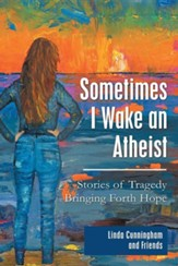Sometimes I Wake an Atheist: Stories of Tragedy Bringing Forth Hope