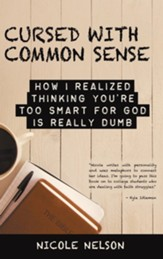 Cursed with Common Sense: How I Realized Thinking You'Re Too Smart for God Is Really Dumb