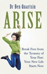 Arise: Break Free from the Tyranny of Your Past: Your New Life Starts Now