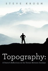 Topography: A Pastor's Reflections on the Terrain Between Sundays