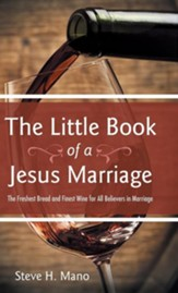 The Little Book of a Jesus Marriage: The Freshest Bread and Finest Wine for All Believers in Marriage