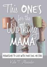This One's for the Working Mama: Permission to Live with Your Soul on Fire