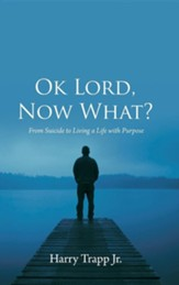 Ok Lord, Now What?: From Suicide to Living a Life with Purpose