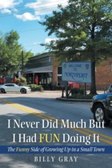 I Never Did Much but I Had Fun Doing It: The Funny Side of Growing up in a Small Town