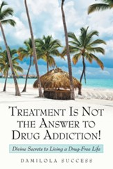 Treatment Is Not the Answer to Drug Addiction!: Divine Secrets to Living a Drug-Free Life