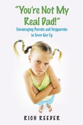 You'Re Not My Real Dad!: How Parents and Stepparents with Faith & Forgiveness Can Create & Maintain a Happy, Loving Family.