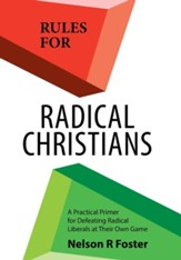 Rules for Radical Christians: A Practical Primer for Defeating Radical Liberals at Their Own Game