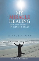 My Miracle Healing from Type 2 Diabetes in Ninety Days: A True Story