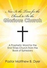 Now Is the Time for the Church to Be the Glorious Church: A Prophetic Word for the End Times Church from the Book of Ephesians