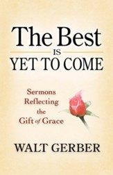 The Best Is Yet to Come: Sermons Reflecting the Gift of Grace