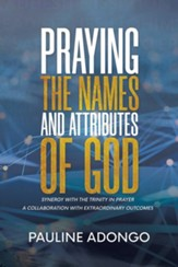 Praying the Names and Attributes of God: Synergy with the Trinity in Prayer a Collaboration with Extraordinary Outcomes