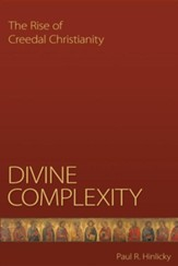 Divine Complexity: The Rise of Creedal Christianity