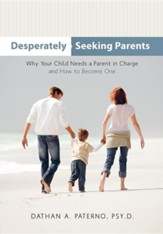 Desperately Seeking Parents: Why Your Child Needs a Parent in Charge and How to Become One