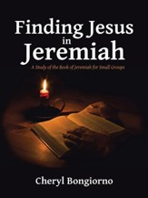 Finding Jesus in Jeremiah: A Study of the Book of Jeremiah for Small Groups