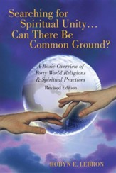 Searching for Spiritual Unity . . . Can There Be Common Ground?: A Basic Overview of Forty World Religions & Spiritual Practices