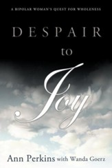 Despair to Joy: A Bipolar Woman's Quest for Wholeness