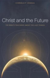 Christ and the Future: The Bible's Teaching About the Last Things
