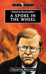 Dieterich Bonhoeffer: A Spoke in the  Wheel