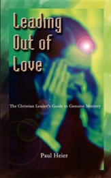 Leading Out of Love: A Christian Leader's Guide to Genuine Ministry to Genuine Ministry