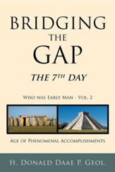 Bridging the Gap: The 7th Day Who Was Early Man Vol. 2 Age of Phenomenal Accomplishments