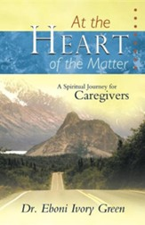 At the Heart of the Matter: A Spiritual Journey for Caregivers