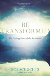 Be Transformed: The Healing Power of the Sacraments