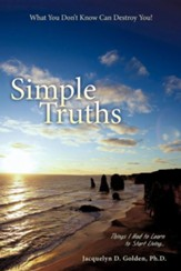 Simple Truths-What You Don't Know Can Destroy You!: Things I Had to Learn to Start Living...