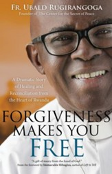 Forgiveness Makes You Free: A Dramatic Story of Healing and Reconciliation from the Heart of Rwanda