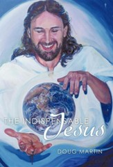 The Indispensable Jesus: Our Desperate World in His Dependable Hands