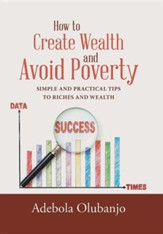 How to Create Wealth and Avoid Poverty: Simple and Practical Tips to Riches and Wealth