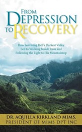 From Depression to Recovery: How Surviving Hell's Darkest Valley Led to Walking Beside Jesus and Following the Light to His Mountaintop