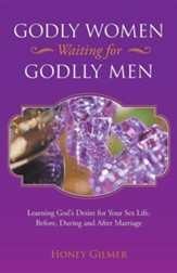 Godly Women Waiting for Godlly Men: Learning God's Desire for Your Sex Life, Before, During and After Marriage