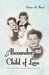 Alexander, Child of Love: A True Story of Life, Lies, Secrets, and Above All Else, Love