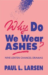 Why Do We Wear Ashes?: Nine Lenten Chancel Dramas