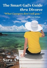 The Smart Gal's Guide Thru Divorce: What Lawyers Don't Tell You.