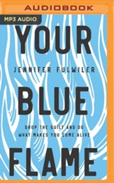 Your Blue Flame: Drop the Guilt and Do What Makes You Come Alive - unabridged audiobook on MP3-CD