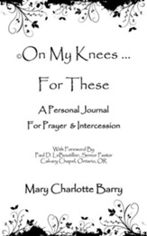 On My Knees ... for These: A Personal Journal for Prayer & Intercession