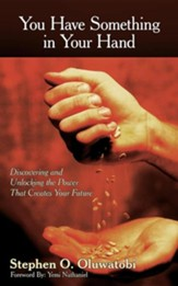 You Have Something in Your Hand: Discovering and Unlocking the Power That Creates Your Future