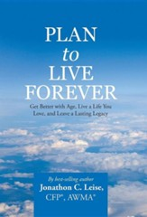 Plan to Live Forever: Get Better with Age, Live a Life You Love, and Leave a Lasting Legacy