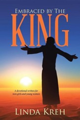Embraced by the King: A Devotional Written for Teen Girls and Young Women