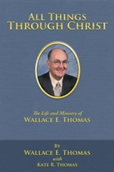 All Things Through Christ: The Life and Ministry of Wallace E. Thomas