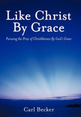 Like Christ by Grace: Pursuing the Prize of Christlikeness by God's Grace