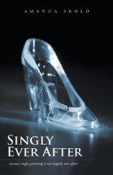 Singly Ever After: ...Because Single Parenting Is Not Happily Ever After!
