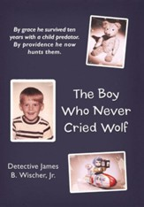The Boy Who Never Cried Wolf: By Grace He Survived Ten Years with a Child Predator. by Providence He Now Hunts Them