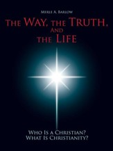 The Way, the Truth, and the Life: Who Is a Christian? What Is Christianity?