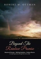 Beyond the Rainbow Promise: Shattered Dreams. Shifting Realities. Broken Hearts. an Inspiring Journey Through the Storms of Life.