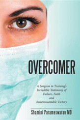 Overcomer: A Surgeon in Training's Incredible Testimony of Failure, Faith and Insurmountable Victory